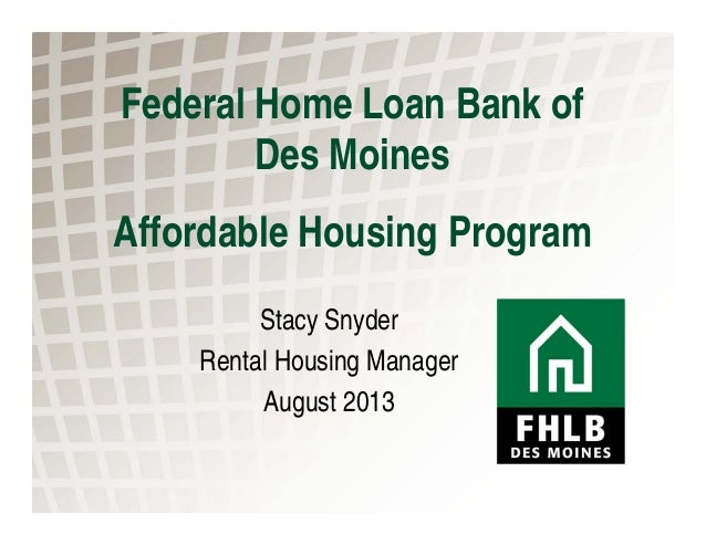 Federal Home Loan Bank of Des Moines Affordable Housing Program Stacy Snyder Rental Housing Manager August 2013