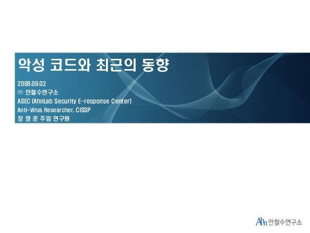 악성 코드와 최근의 동향 2008.09.02 ㈜ 안철수연구소 ASEC (AhnLab Security E-response Center) Anti-Virus Researcher, CISSP 장 영 준 주임 연구원