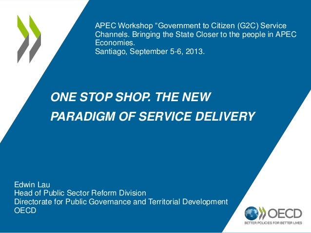 ONE STOP SHOP. THE NEW PARADIGM OF SERVICE DELIVERY Edwin Lau Head of Public Sector Reform Division Directorate for Public...