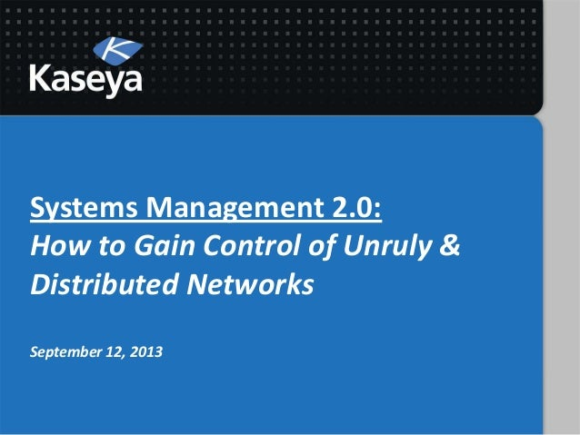Systems Management 2.0: How to Gain Control of Unruly & Distributed Networks September 12, 2013