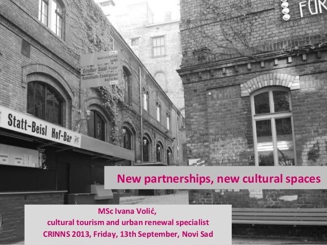 New partnerships, new cultural spaces MSc Ivana Volić, cultural tourism and urban renewal specialist CRINNS 2013, Friday, ...
