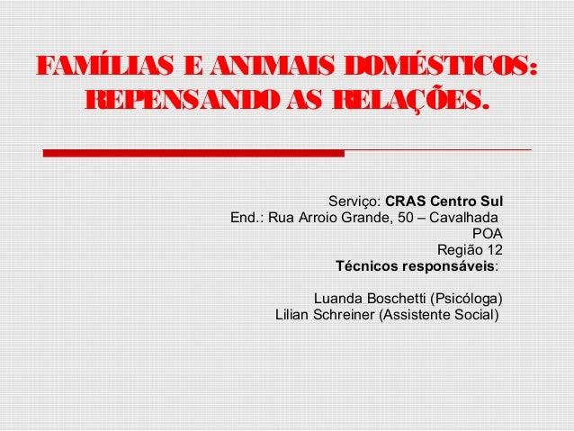 FAMÍLIAS E ANIMAIS DOMÉSTICOS: REPENSANDO AS RELAÇÕES. Serviço: CRAS Centro Sul End.: Rua Arroio Grande, 50 – Cavalhada PO...