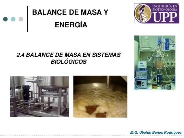 2.4 BALANCE DE MASA EN SISTEMAS BIOLÓGICOS M.Q. Ubaldo Baños Rodríguez BALANCE DE MASA Y ENERGÍA