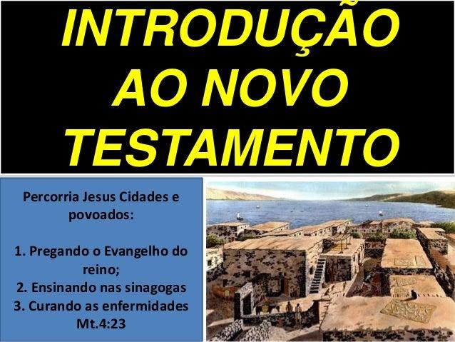 INTRODUÇÃO AO NOVO TESTAMENTO Percorria Jesus Cidades e povoados: 1. Pregando o Evangelho do reino; 2. Ensinando nas sinag...