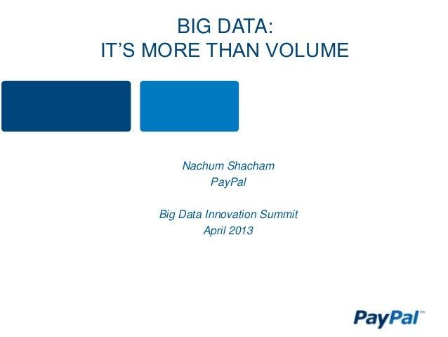BIG DATA: IT'S MORE THAN VOLUME Nachum Shacham PayPal Big Data Innovation Summit April 2013