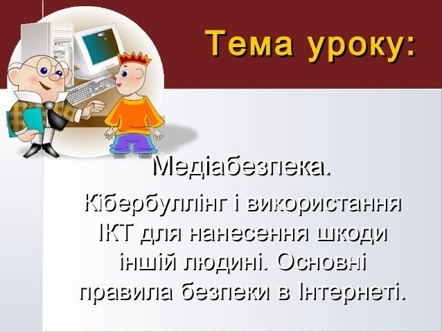 Тема уроку:Тема уроку: Медіабезпека.Медіабезпека. Кібербуллінг і використанняКібербуллінг і використання ІКТ для нанесення...