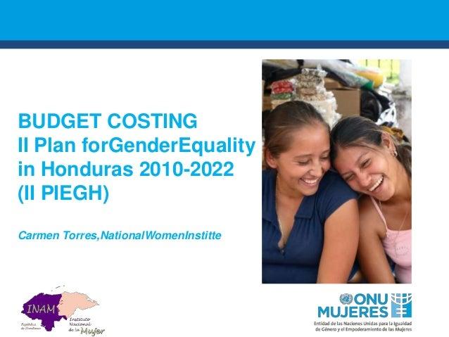 BUDGET COSTING II Plan forGenderEquality in Honduras 2010-2022 (II PIEGH) Carmen Torres,NationalWomenInstitte