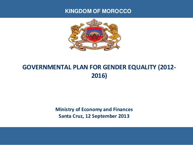 Ministry of Economy and Finances Santa Cruz, 12 September 2013 KINGDOM OF MOROCCO GOVERNMENTAL PLAN FOR GENDER EQUALITY (2...