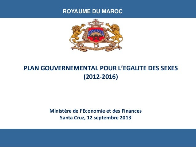 Ministère de l'Economie et des Finances Santa Cruz, 12 septembre 2013 ROYAUME DU MAROC PLAN GOUVERNEMENTAL POUR L'EGALITE ...