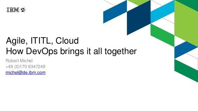 Agile, ITITL, Cloud How DevOps brings it all together Robert Michel +49 (0)170 6347249 michel@de.ibm.com