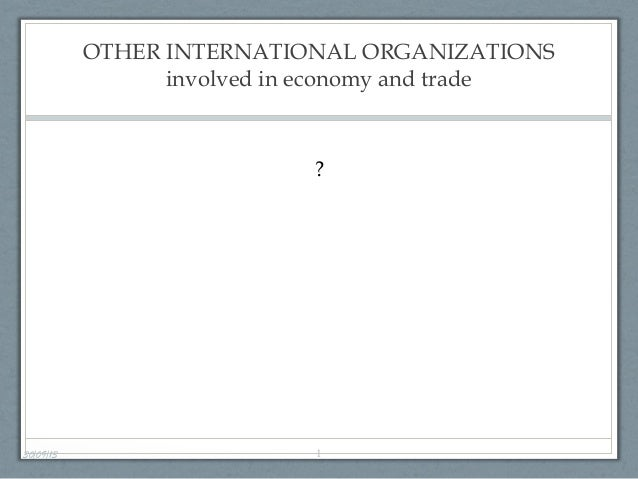 OTHER INTERNATIONAL ORGANIZATIONS involved in economy and trade 30/09/13 1 ?