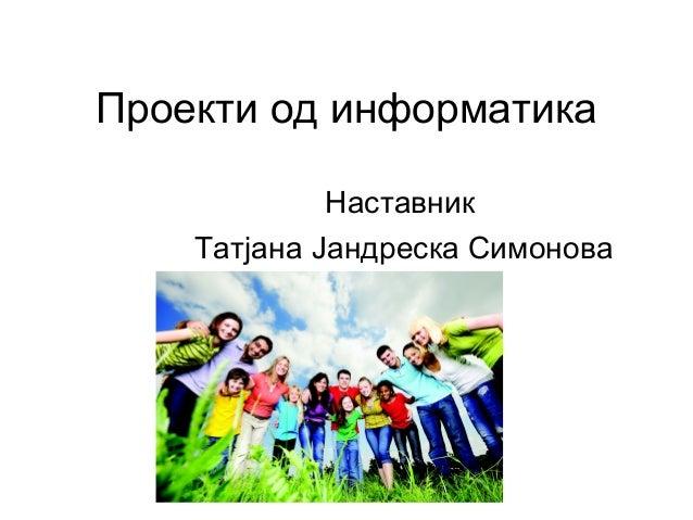 Проекти од информатика Наставник Татјана Јандреска Симонова