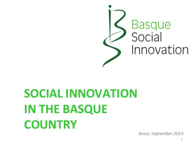 SOCIAL	   INNOVATION	    IN	   THE	   BASQUE	    COUNTRY	    1	    Seoul,	   September	   2013
