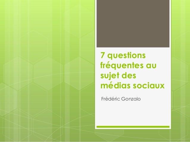 7 questions fréquentes au sujet des médias sociaux Frédéric Gonzalo