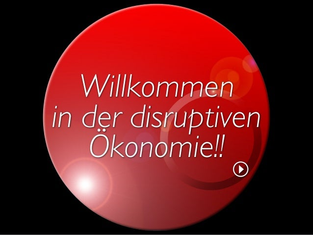 Willkommen in der disruptiven Ökonomie!!
