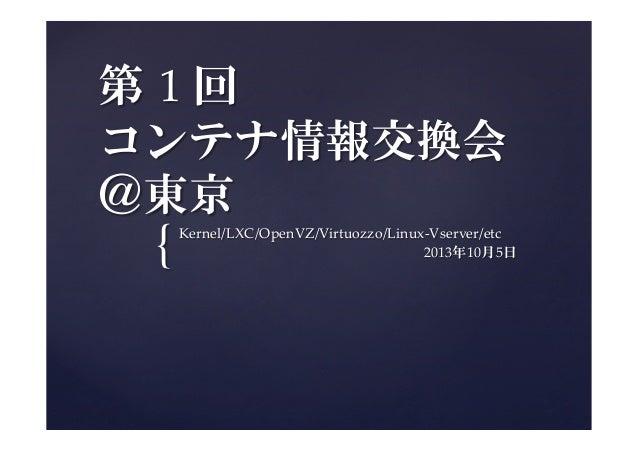 { 第 1 回   コンテナ情報交換会  @東京 Kernel/LXC/OpenVZ/Virtuozzo/Linux-‐‑Vserver/etc                  2013年10月5日