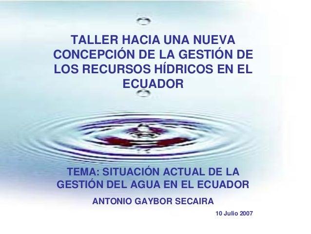 TALLER HACIA UNA NUEVA CONCEPCIÓN DE LA GESTIÓN DE LOS RECURSOS HÍDRICOS EN EL ECUADOR TEMA: SITUACIÓN ACTUAL DE LA GESTIÓ...