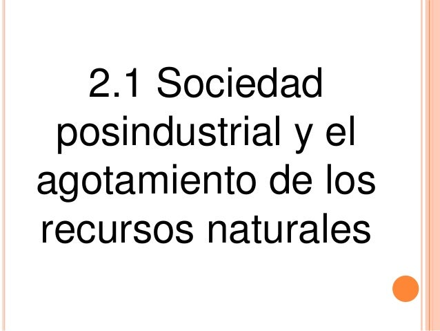 2.1 Sociedad posindustrial y el agotamiento de los recursos naturales