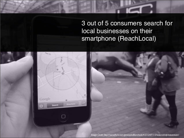 3 out of 5 consumers search for local businesses on their smartphone (ReachLocal)  Image Credit http://www.flickr.com/photo...