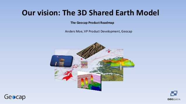 Our vision: The 3D Shared Earth Model The Geocap Product Roadmap Anders Moe, VP Product Development, Geocap