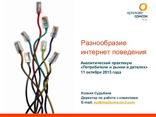 Разнообразие интернет поведения Аналитический практикум «Потребители и рынки в деталях» 11 октября 2013 года  Ксения Судьб...