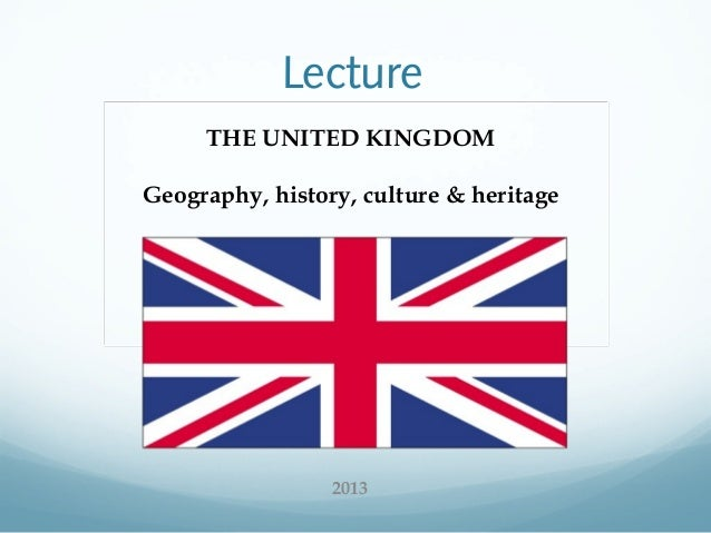 Lecture THE UNITED KINGDOM Geography, history, culture & heritage  2013