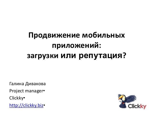 Продвижение мобильных приложений: загрузки или репутация?  Галина Дивакова Project manager• Clickky• http://clickky.biz•
