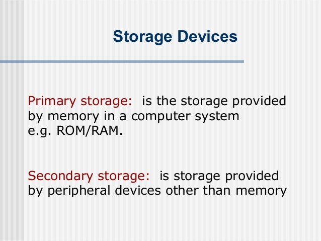 Storage Devices  Primary storage: is the storage provided by memory in a computer system e.g. ROM/RAM. Secondary storage: ...