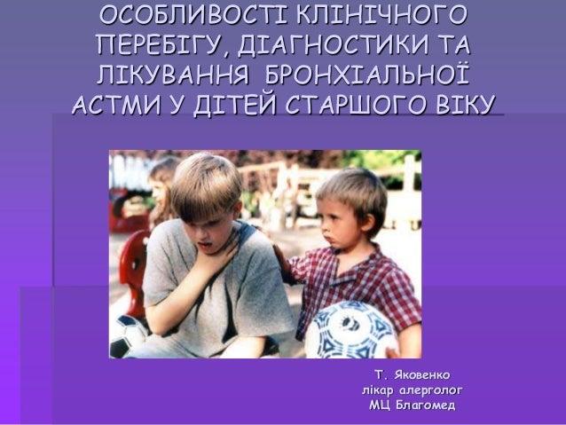 ОСОБЛИВОСТІ КЛІНІЧНОГО ПЕРЕБІГУ, ДІАГНОСТИКИ ТА ЛІКУВАННЯ БРОНХІАЛЬНОЇ АСТМИ У ДІТЕЙ СТАРШОГО ВІКУ  Т. Яковенко лікар алер...