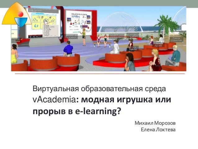 Виртуальная образовательная среда  vAcademia: модная игрушка или  прорыв в e-learning? Михаил Морозов Елена Локтева