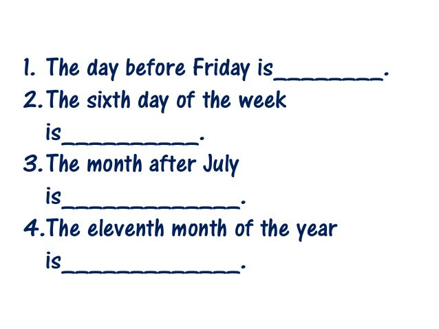 1. The day before Friday is________. 2.The sixth day of the week is__________. 3.The month after July is_____________. 4.T...