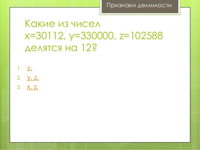 Признаки делимости  Какие из чисел x=30112, y=330000, z=102588 делятся на 12? 1. 2.  3.  y. y, z. x, z.