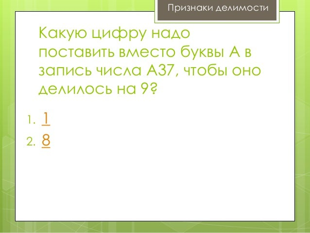 Признаки делимости  Какую цифру надо поставить вместо буквы А в запись числа А37, чтобы оно делилось на 9? 1.  2.  1 8