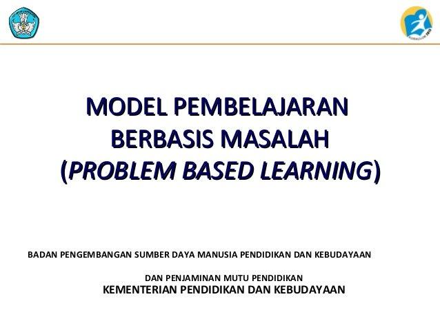 MODEL PEMBELAJARAN BERBASIS MASALAH (PROBLEM BASED LEARNING) BADAN PENGEMBANGAN SUMBER DAYA MANUSIA PENDIDIKAN DAN KEBUDAY...