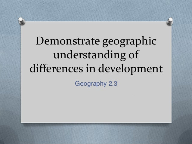 Demonstrate geographic understanding of differences in development Geography 2.3