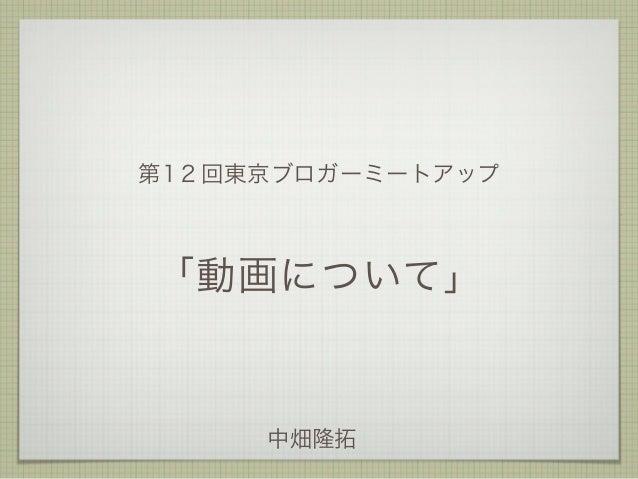 第12回東京ブロガーミートアップ  「動画について」  中畑隆拓