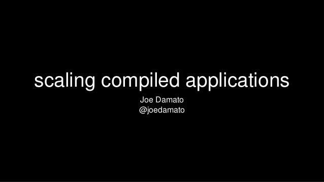 scaling compiled applications Joe Damato @joedamato