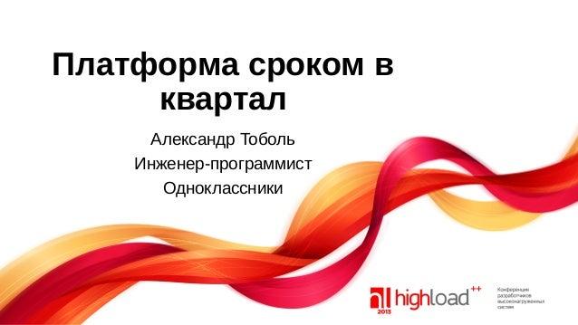 Платформа сроком в квартал Александр Тоболь Инженер-программист Одноклассники