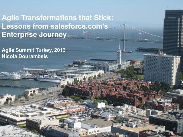 Agile Transformations that Stick: Lessons from salesforce.com's Enterprise Journey Agile Summit Turkey, 2013 Nicola Douram...