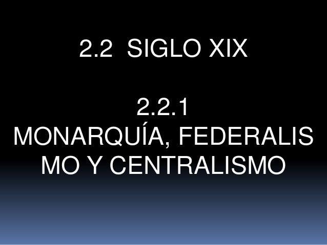 2.2 SIGLO XIX 2.2.1 MONARQUÍA, FEDERALIS MO Y CENTRALISMO