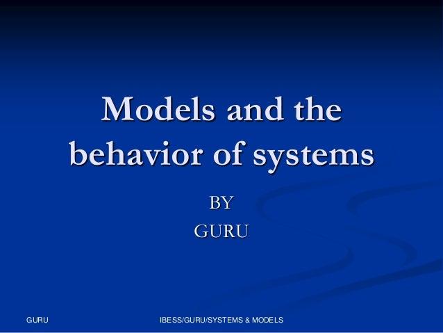 Models and the behavior of systems BY GURU  GURU  IBESS/GURU/SYSTEMS & MODELS