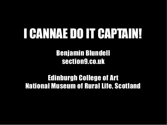 I CANNAE DO IT CAPTAIN! Benjamin Blundell section9.co.uk Edinburgh College of Art National Museum of Rural Life, Scotland