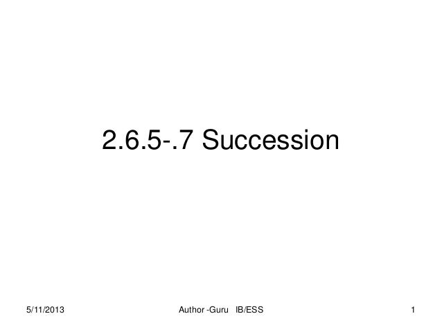 2.6.5-.7 Succession  5/11/2013  Author -Guru IB/ESS  1