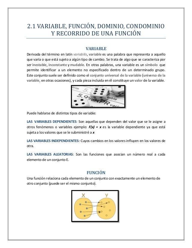 2.1 VARIABLE, FUNCIÓN, DOMINIO, CONDOMINIO Y RECORRIDO DE UNA FUNCIÓN VARIABLE Derivada del término en latín variabilis, v...