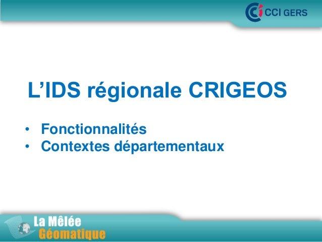 •La Mêlée Géomatique  L'IDS régionale CRIGEOS • Fonctionnalités • Contextes départementaux  •Jeudi 14 novembre 2013 – Inno...