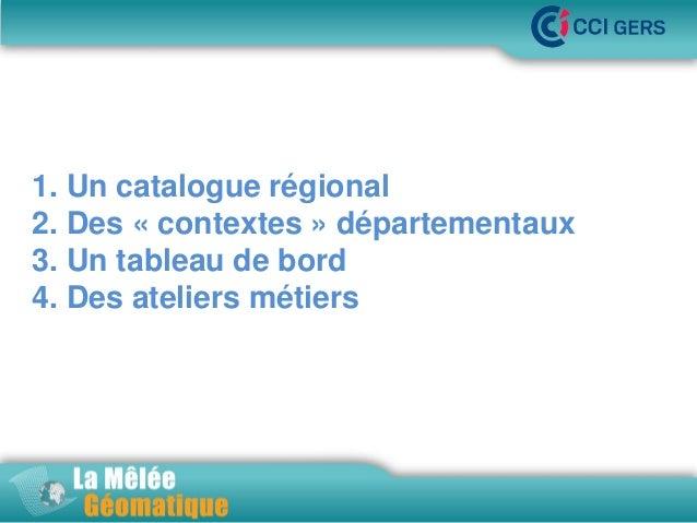 •La Mêlée Géomatique  1. Un catalogue régional 2. Des « contextes » départementaux 3. Un tableau de bord 4. Des ateliers m...