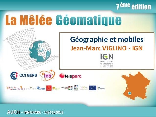 La Mêlée Géomatique  Géographie et mobiles Jean-Marc VIGLINO - IGN  AUCH  Jeudi 14 novembre 2013 – Innoparc / CCI du GERS ...