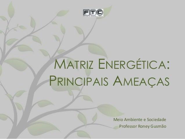 MATRIZ ENERGÉTICA: PRINCIPAIS AMEAÇAS Meio Ambiente e Sociedade Professor Roney Gusmão