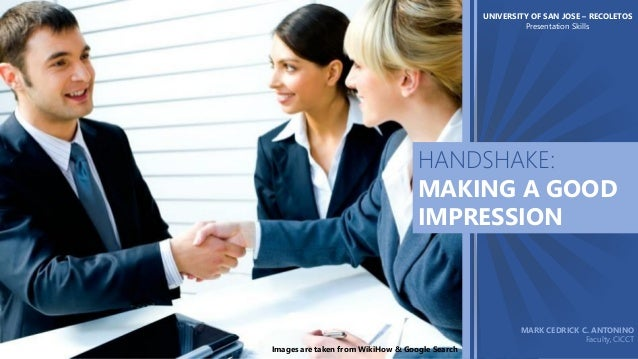 UNIVERSITY OF SAN JOSE – RECOLETOS Presentation Skills  HANDSHAKE: MAKING A GOOD IMPRESSION  Images are taken from WikiHow...