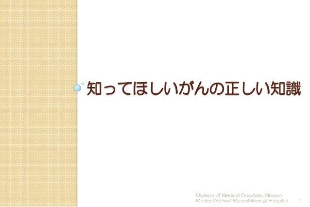 知ってほしいがんの正しい知識  Division of Medical Oncology, Nippon  Medical School Musashikosugi Hospital  1